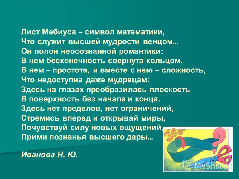 Лист Мебиуса – символ математики, Что служит высшей мудрости венцом … Он полон неосознанной романтики: В нем бесконечность свернута кольцом. В нем – простота, и вместе с нею – сложность, Что недоступна даже мудрецам: Здесь на глазах преобразилась пло