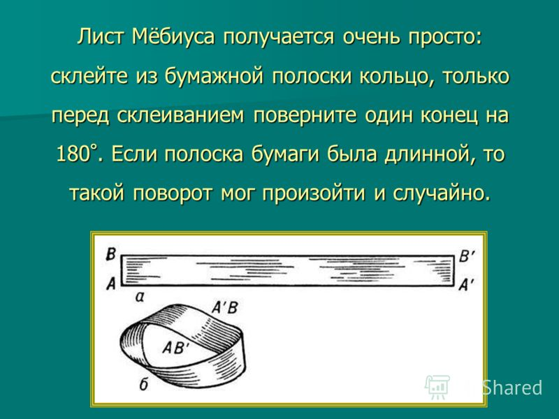 Лист Мёбиуса получается очень просто: склейте из бумажной полоски кольцо, только перед склеиванием поверните один конец на 180 °. Если полоска бумаги была длинной, то такой поворот мог произойти и случайно.