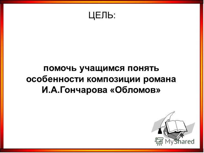 помочь учащимся понять особенности композиции романа И.А.Гончарова «Обломов» ЦЕЛЬ: