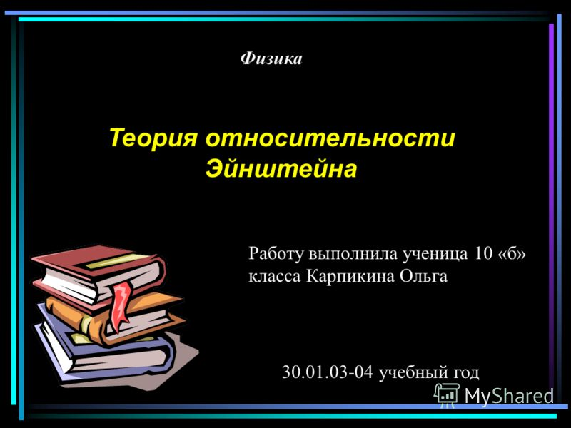 Физика Теория относительности Эйнштейна Работу выполнила ученица 10 «б» класса Карпикина Ольга 30.01.03-04 учебный год