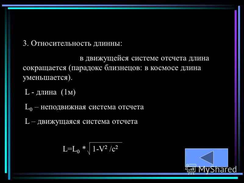 3. Относительность длинны: в движущейся системе отсчета длина сокращается (парадокс близнецов: в космосе длина уменьшается). L - длина (1м) L 0 – неподвижная система отсчета L – движущаяся система отсчета L=L 0 * 1-V 2 /c 2
