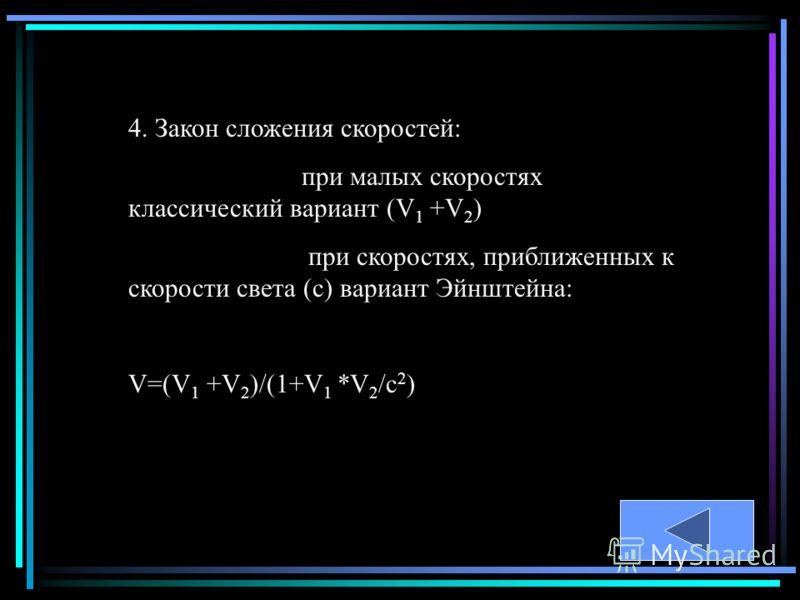 4. Закон сложения скоростей: при малых скоростях классический вариант (V 1 +V 2 ) при скоростях, приближенных к скорости света (с) вариант Эйнштейна: V=(V 1 +V 2 )/(1+V 1 *V 2 /c 2 )