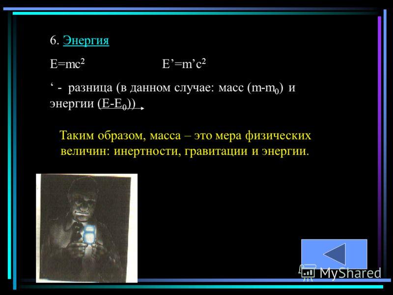 6. ЭнергияЭнергия Е=mc 2 E=mc 2 - разница (в данном случае: масс (m-m 0 ) и энергии (Е-Е 0 )) Таким образом, масса – это мера физических величин: инертности, гравитации и энергии.