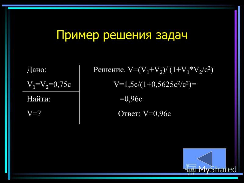 Дано: Решение. V=(V 1 +V 2 )/ (1+V 1 *V 2 /c 2 ) V 1 =V 2 =0,75c V=1,5c/(1+0,5625c 2 /c 2 )= Найти: =0,96c V=? Ответ: V=0,96с Пример решения задач