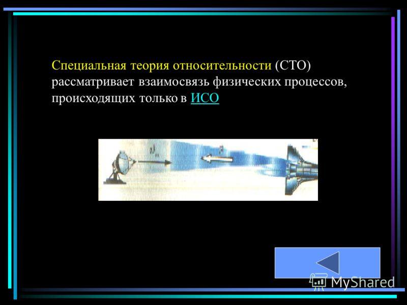 Специальная теория относительности (СТО) рассматривает взаимосвязь физических процессов, происходящих только в ИСОИСО
