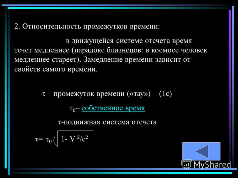 2. Относительность промежутков времени: в движущейся системе отсчета время течет медленнее (парадокс близнецов: в космосе человек медленнее стареет). Замедление времени зависит от свойств самого времени. – промежуток времени («тау») (1с) 0 – собствен