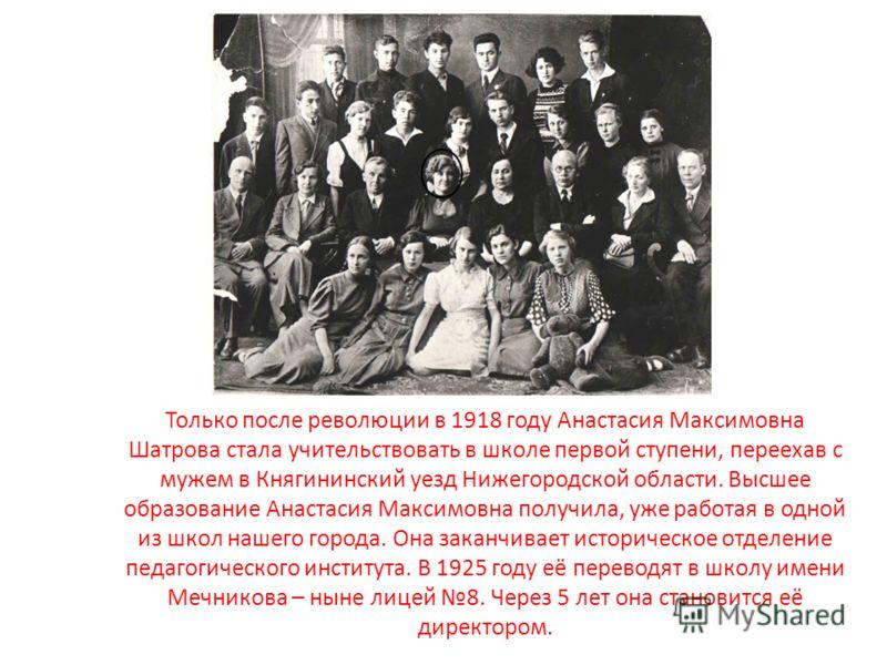 Только после революции в 1918 году Анастасия Максимовна Шатрова стала учительствовать в школе первой ступени, переехав с мужем в Княгининский уезд Нижегородской области. Высшее образование Анастасия Максимовна получила, уже работая в одной из школ на