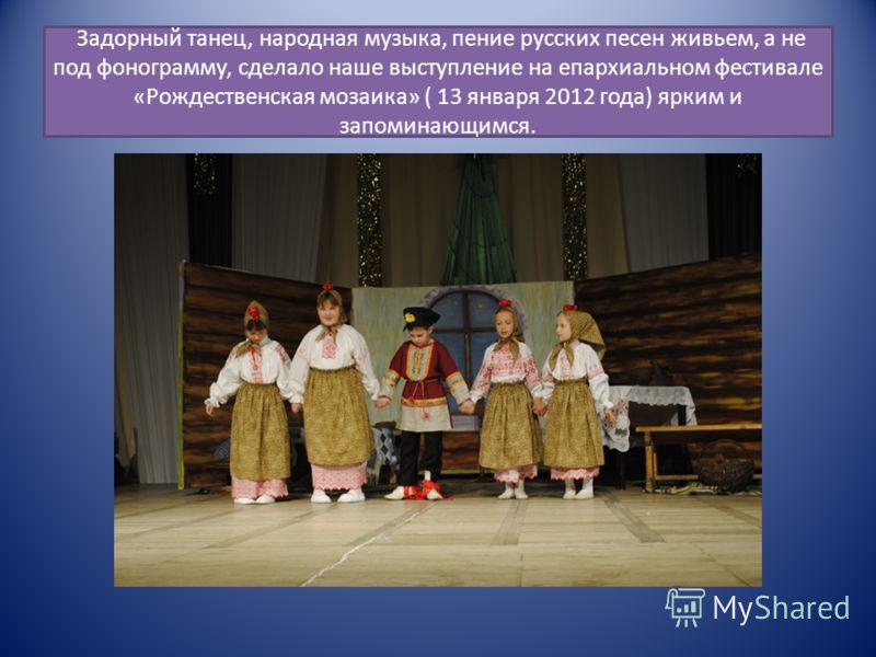Задорный танец, народная музыка, пение русских песен живьем, а не под фонограмму, сделало наше выступление на епархиальном фестивале «Рождественская мозаика» ( 13 января 2012 года) ярким и запоминающимся.