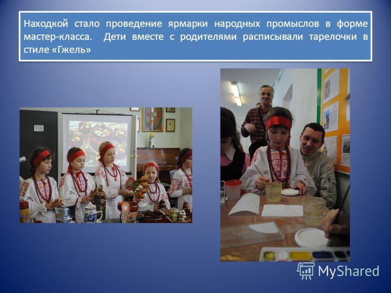 Находкой стало проведение ярмарки народных промыслов в форме мастер-класса. Дети вместе с родителями расписывали тарелочки в стиле «Гжель»