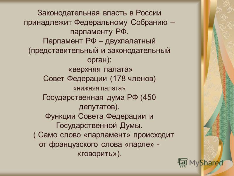 Законодательная власть в России принадлежит Федеральному Собранию – парламенту РФ. Парламент РФ – двухпалатный (представительный и законодательный орган): «верхняя палата» Совет Федерации (178 членов) «нижняя палата» Государственная дума РФ (450 депу