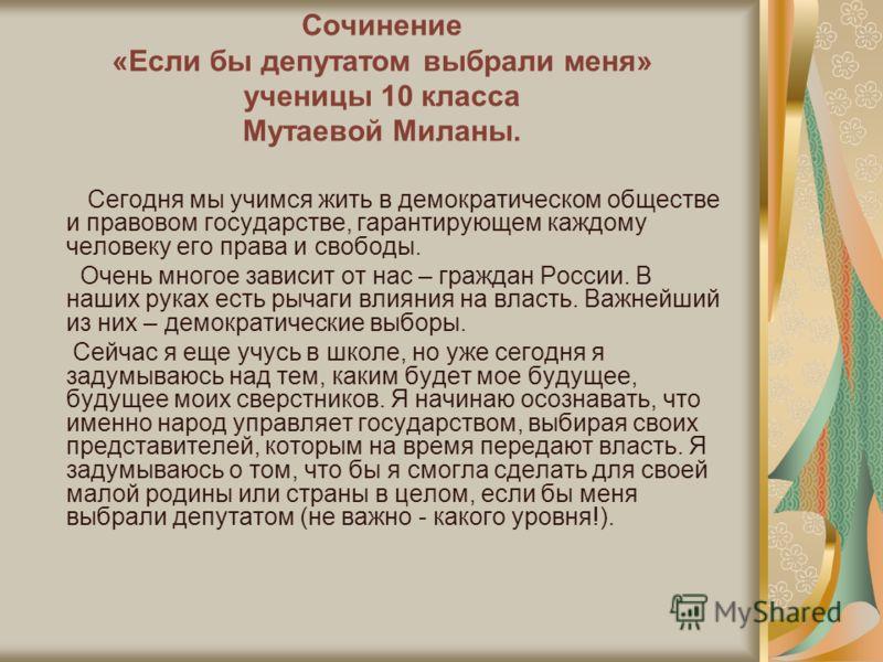 Сочинение «Если бы депутатом выбрали меня» ученицы 10 класса Мутаевой Миланы. Сегодня мы учимся жить в демократическом обществе и правовом государстве, гарантирующем каждому человеку его права и свободы. Очень многое зависит от нас – граждан России.