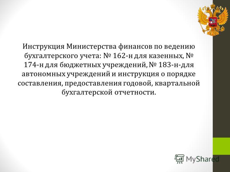 Инструкция Министерства финансов по ведению бухгалтерского учета: 162-н для казенных, 174-н для бюджетных учреждений, 183-н-для автономных учреждений и инструкция о порядке составления, предоставления годовой, квартальной бухгалтерской отчетности.