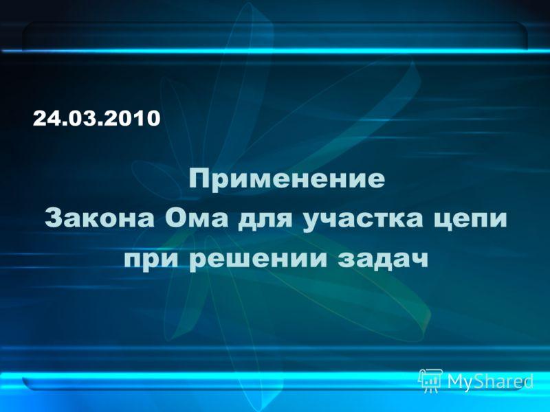 24.03.2010 Применение Закона Ома для участка цепи при решении задач