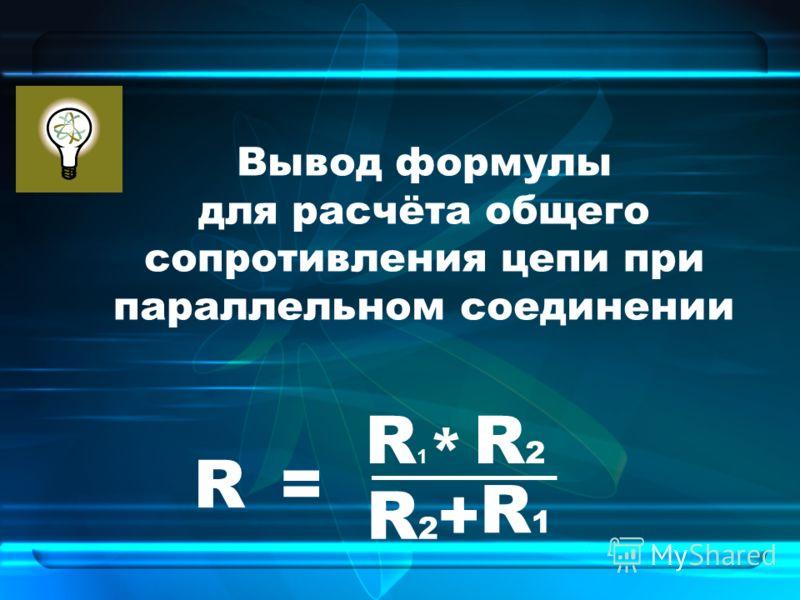 Вывод формулы для расчёта общего сопротивления цепи при параллельном соединении R2R2 R= _____ R1R1 * R2R2 R1R1 +