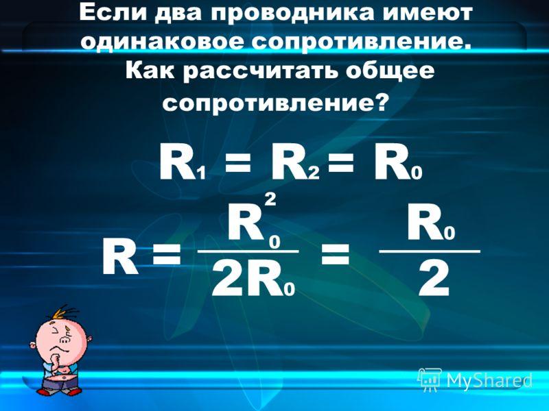 Если два проводника имеют одинаковое сопротивление. Как рассчитать общее сопротивление? R 1 = R 2 = R 0 R = ____ = R 2R 0 R0R0 2 2 0