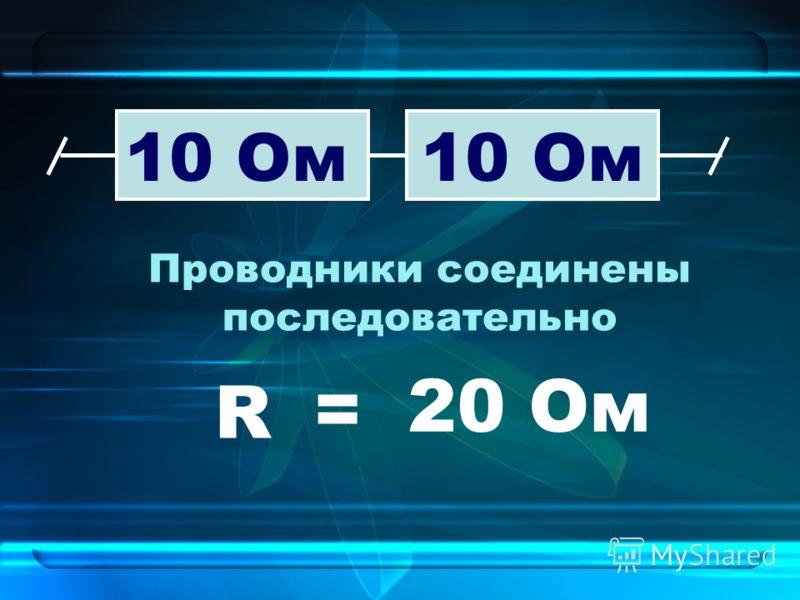 Проводники соединены последовательно 10 Ом R = 20Ом