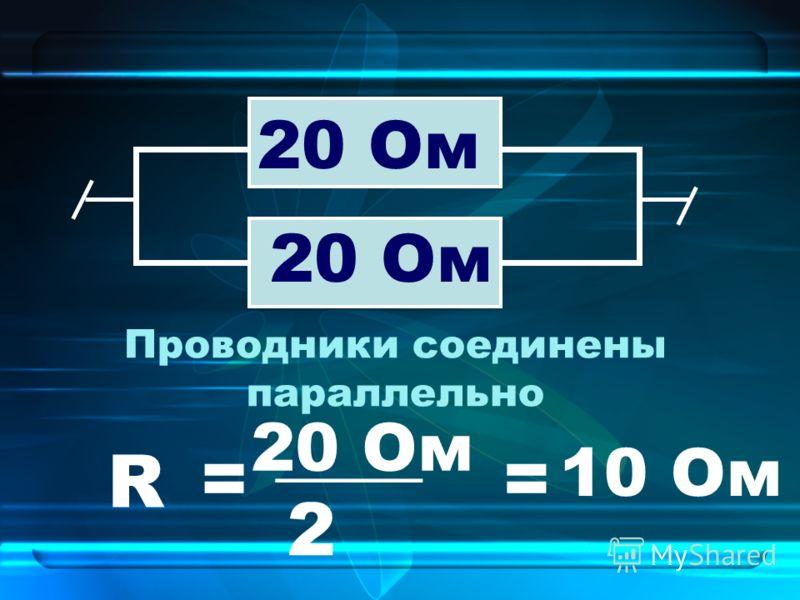Проводники соединены параллельно 20 Ом R = ____ 20 Ом 2 = 10 Ом
