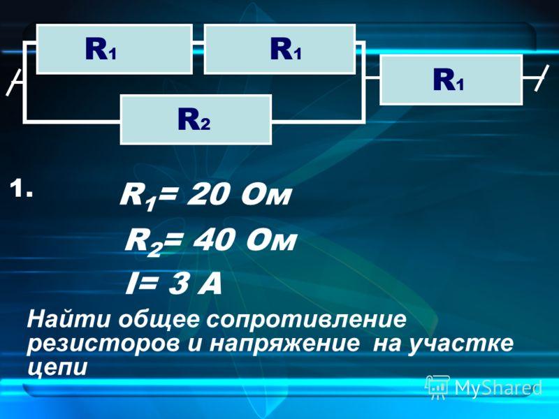 Найти общее сопротивление резисторов и напряжение на участке цепи 1. I= 3 А R1R1 R1R1 R1R1 R2R2 R 1 = 20 Ом R 2 = 40 Ом