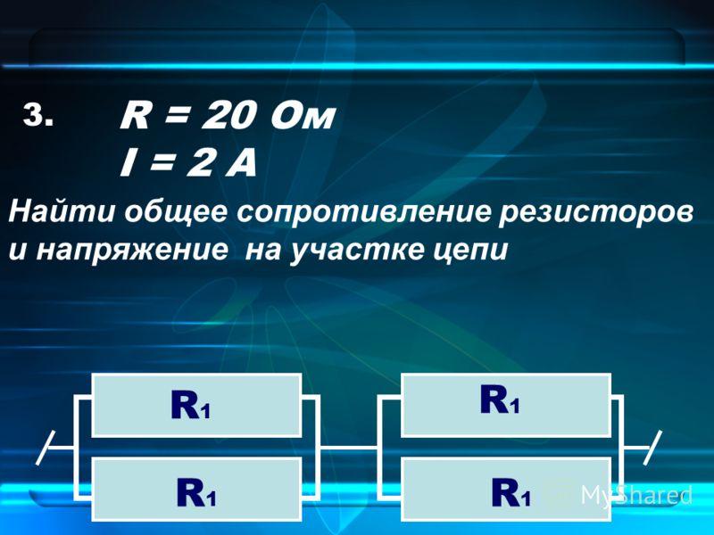 3. R1R1 R1R1 R1R1 R1R1 R = 20 Ом I = 2 А Найти общее сопротивление резисторов и напряжение на участке цепи