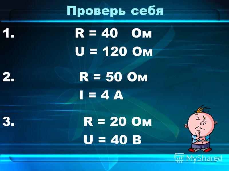 Проверь себя 1. R = 40 Ом U = 120 Ом 2. R = 50 Ом I = 4 А 3. R = 20 Ом U = 40 B