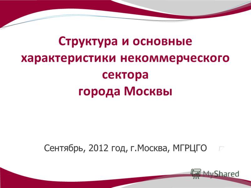 Сентябрь, 2012 год, г.Москва, МГРЦГО Структура и основные характеристики некоммерческого сектора города Москвы