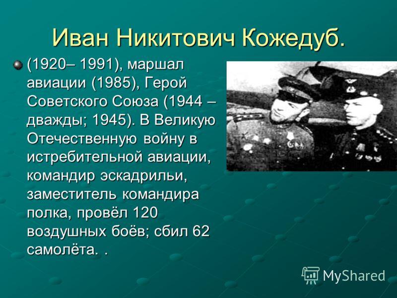 Иван Никитович Кожедуб. (1920– 1991), маршал авиации (1985), Герой Советского Союза (1944 – дважды; 1945). В Великую Отечественную войну в истребительной авиации, командир эскадрильи, заместитель командира полка, провёл 120 воздушных боёв; сбил 62 са