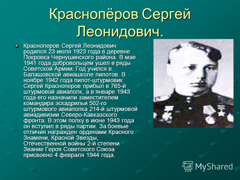 Краснопёров Сергей Леонидович. Красноперов Сергей Леонидович родился 23 июля 1923 года в деревне Покровка Чернушинского района. В мае 1941 года добровольцем ушел в ряды Советской Армии. Год учился в Балашовской авиашколе пилотов. В ноябре 1942 года п