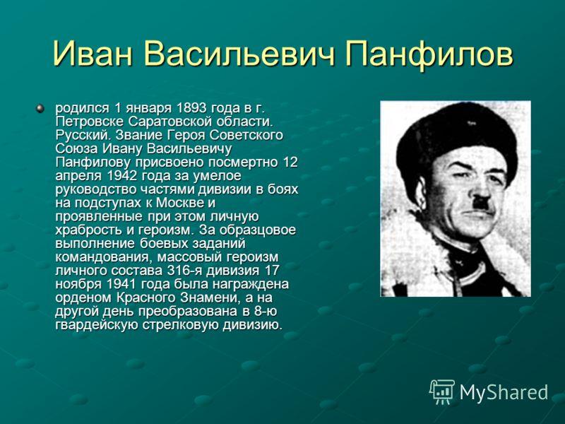Иван Васильевич Панфилов родился 1 января 1893 года в г. Петровске Саратовской области. Русский. Звание Героя Советского Союза Ивану Васильевичу Панфилову присвоено посмертно 12 апреля 1942 года за умелое руководство частями дивизии в боях на подступ