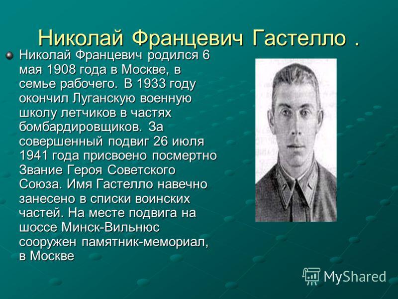 Николай Францевич Гастелло. Николай Францевич родился 6 мая 1908 года в Москве, в семье рабочего. В 1933 году окончил Луганскую военную школу летчиков в частях бомбардировщиков. За совершенный подвиг 26 июля 1941 года присвоено посмертно Звание Героя