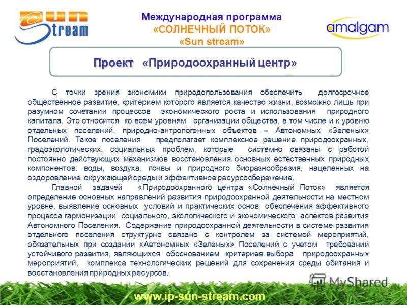 Международная программа «СОЛНЕЧНЫЙ ПОТОК» «Sun stream» www.ip-sun-stream.com Проект Проект «Природоохранный центр» С точки зрения экономики природопользования обеспечить долгосрочное общественное развитие, критерием которого является качество жизни,
