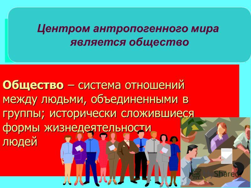 Общество – система отношений между людьми, объединенными в группы; исторически сложившиеся формы жизнедеятельности людей Центром антропогенного мира является общество