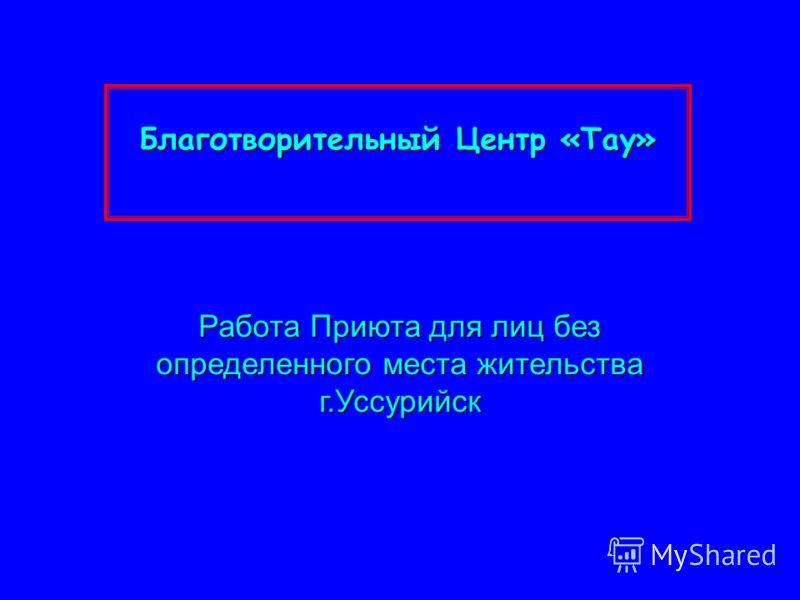 Благотворительный Центр «Тау» Работа Приюта для лиц без определенного места жительства г.Уссурийск