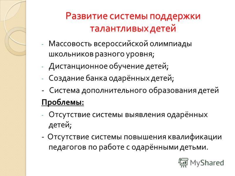 Развитие системы поддержки талантливых детей - Массовость всероссийской олимпиады школьников разного уровня ; - Дистанционное обучение детей ; - Создание банка одарённых детей ; - Система дополнительного образования детей Проблемы : - Отсутствие сист