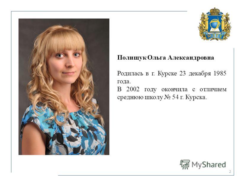 2 Полищук Ольга Александровна Родилась в г. Курске 23 декабря 1985 года. В 2002 году окончила с отличием среднюю школу 54 г. Курска.