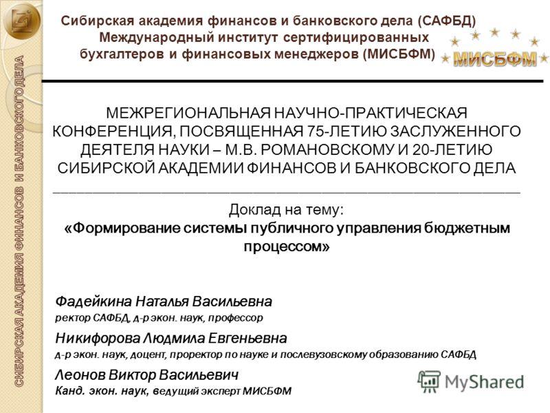 Сибирская академия финансов и банковского дела (САФБД) Международный институт сертифицированных бухгалтеров и финансовых менеджеров (МИСБФМ) МЕЖРЕГИОНАЛЬНАЯ НАУЧНО-ПРАКТИЧЕСКАЯ КОНФЕРЕНЦИЯ, ПОСВЯЩЕННАЯ 75-ЛЕТИЮ ЗАСЛУЖЕННОГО ДЕЯТЕЛЯ НАУКИ – М.В. РОМАН