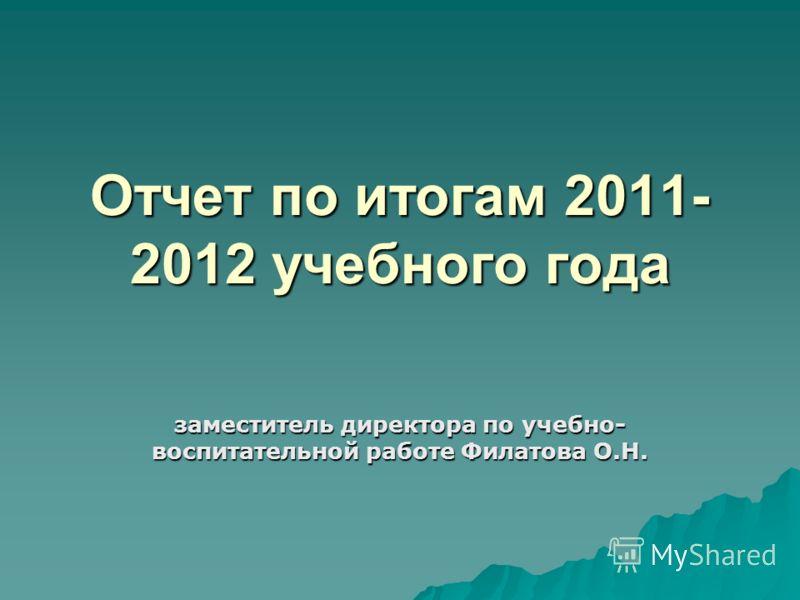 Отчет по итогам 2011- 2012 учебного года заместитель директора по учебно- воспитательной работе Филатова О.Н.