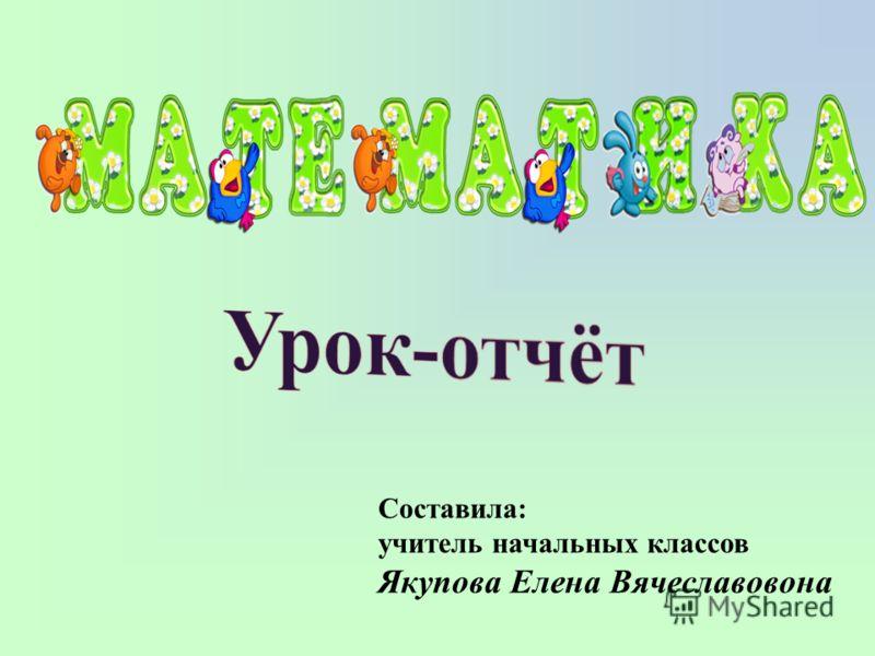 Составила: учитель начальных классов Якупова Елена Вячеславовона