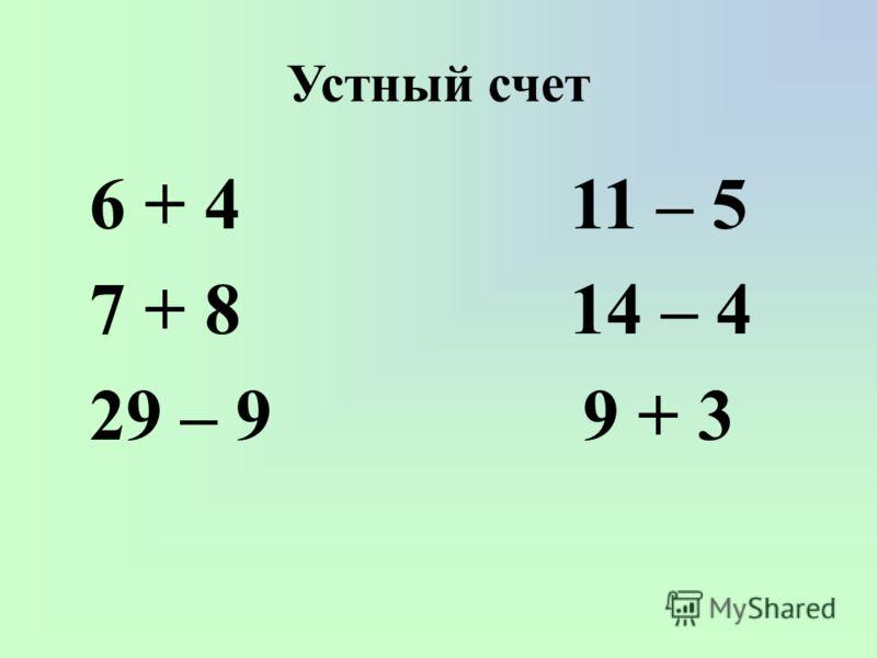 Устный счет 6 + 4 11 – 5 7 + 8 14 – 4 29 – 9 9 + 3