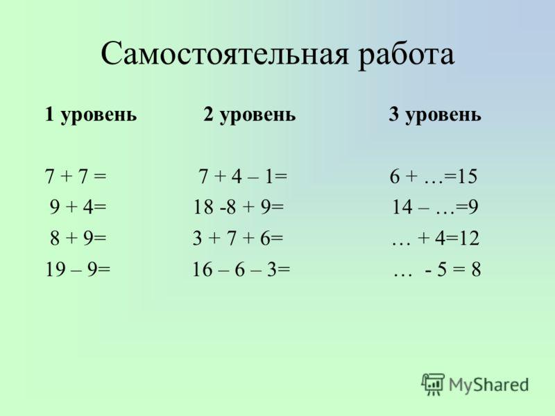 Самостоятельная работа 1 уровень 2 уровень 3 уровень 7 + 7 = 7 + 4 – 1= 6 + …=15 9 + 4= 18 -8 + 9= 14 – …=9 8 + 9= 3 + 7 + 6= … + 4=12 19 – 9= 16 – 6 – 3= … - 5 = 8