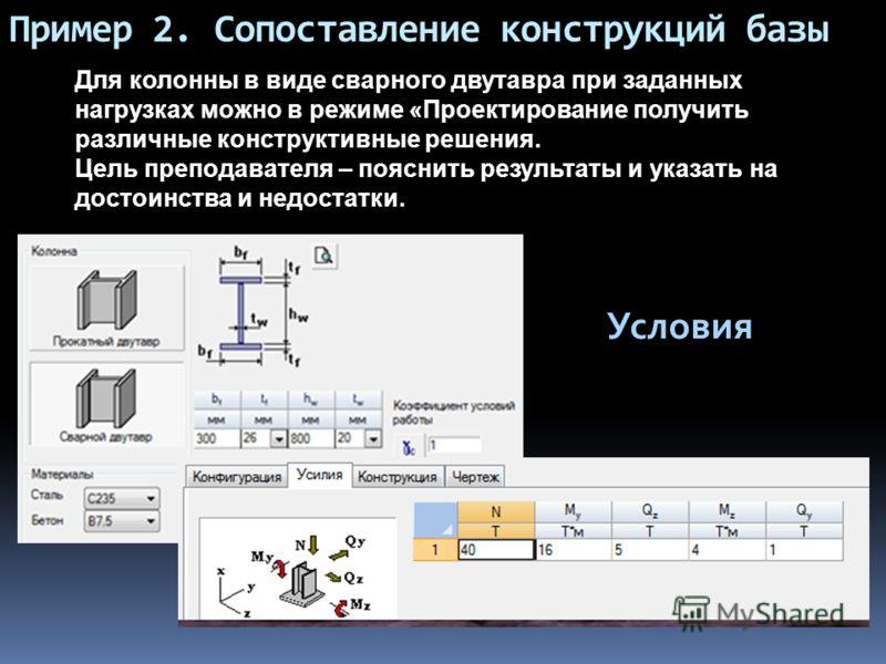 Пример 2. Сопоставление конструкций базы Для колонны в виде сварного двутавра при заданных нагрузках можно в режиме «Проектирование получить различные конструктивные решения. Цель преподавателя – пояснить результаты и указать на достоинства и недоста