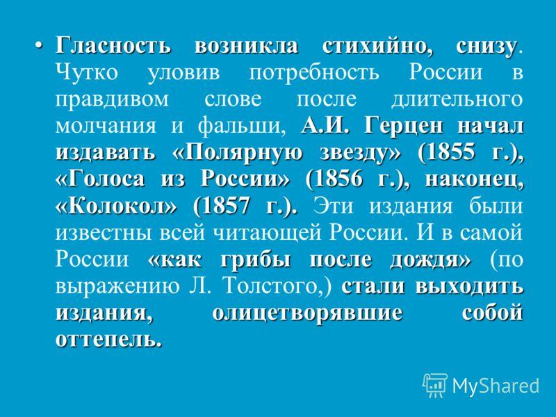 Гласность возникла стихийно, снизу А.И. Герцен начал издавать «Полярную звезду» (1855 г.), «Голоса из России» (1856 г.), наконец, «Колокол» (1857 г.). «как грибы после дождя» стали выходить издания, олицетворявшие собой оттепель.Гласность возникла ст