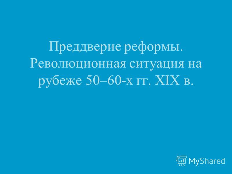 Преддверие реформы. Революционная ситуация на рубеже 50–60-х гг. XIX в.