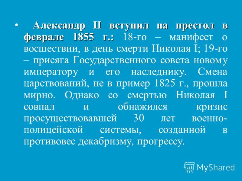 Александр ІІ вступил на престол в феврале 1855 г.: Александр ІІ вступил на престол в феврале 1855 г.: 18-го – манифест о восшествии, в день смерти Николая І; 19-го – присяга Государственного совета новому императору и его наследнику. Смена царствован
