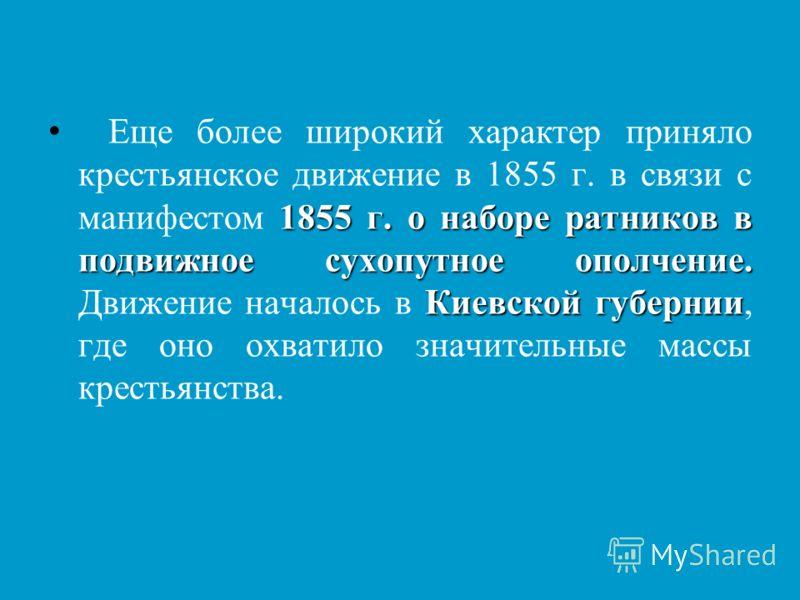1855 г. о наборе ратников в подвижное сухопутное ополчение. Киевской губернии Еще более широкий характер приняло крестьянское движение в 1855 г. в связи с манифестом 1855 г. о наборе ратников в подвижное сухопутное ополчение. Движение началось в Киев
