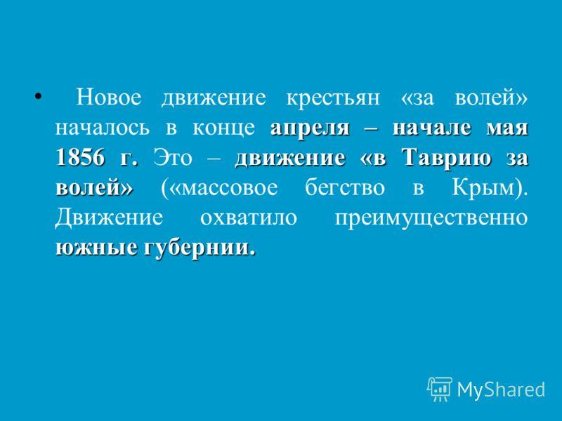 апреля – начале мая 1856 г.движение «в Таврию за волей» южные губернии. Новое движение крестьян «за волей» началось в конце апреля – начале мая 1856 г. Это – движение «в Таврию за волей» («массовое бегство в Крым). Движение охватило преимущественно ю