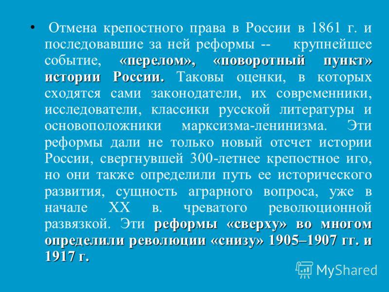 «перелом», «поворотный пункт» истории России. реформы «сверху» во многом определили революции «снизу» 1905–1907 гг. и 1917 г. Отмена крепостного права в России в 1861 г. и последовавшие за ней реформы -- крупнейшее событие, «перелом», «поворотный пун