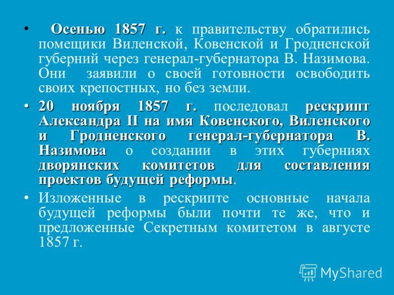 Осенью 1857 г. Осенью 1857 г. к правительству обратились помещики Виленской, Ковенской и Гродненской губерний через генерал-губернатора В. Назимова. Они заявили о своей готовности освободить своих крепостных, но без земли. 20 ноября 1857 г.рескрипт А