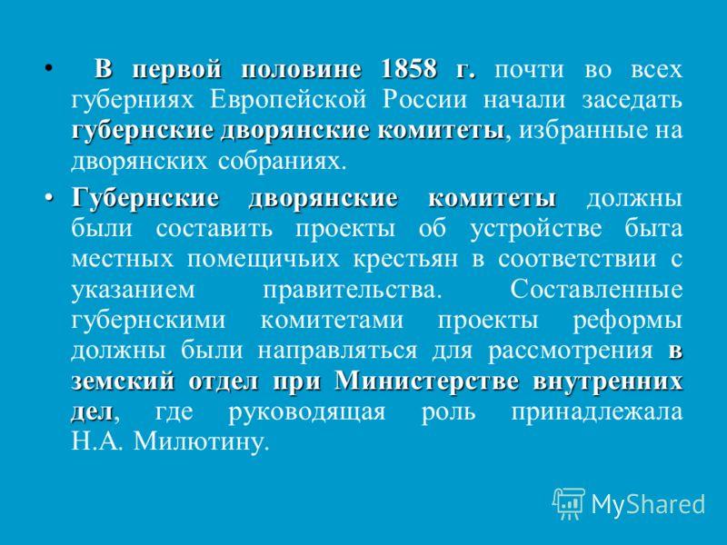 В первой половине 1858 г. губернские дворянские комитеты В первой половине 1858 г. почти во всех губерниях Европейской России начали заседать губернские дворянские комитеты, избранные на дворянских собраниях. Губернские дворянские комитеты в земский