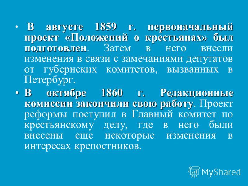 В августе 1859 г. первоначальный проект «Положений о крестьянах» был подготовлен В августе 1859 г. первоначальный проект «Положений о крестьянах» был подготовлен. Затем в него внесли изменения в связи с замечаниями депутатов от губернских комитетов,