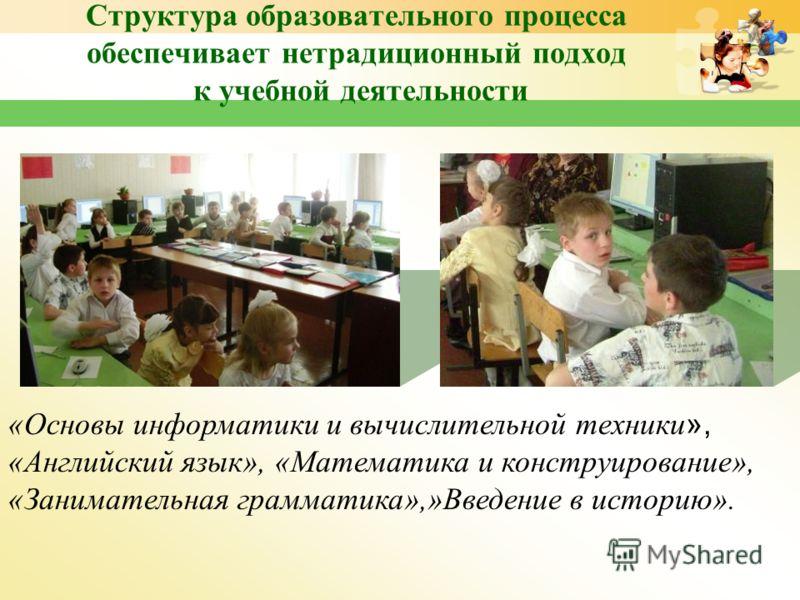 Структура образовательного процесса обеспечивает нетрадиционный подход к учебной деятельности «Основы информатики и вычислительной техники », «Английский язык», «Математика и конструирование», «Занимательная грамматика»,»Введение в историю».